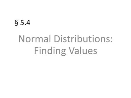 § 5.4 Normal Distributions: Finding Values. Finding z-Scores Example : Find the z - score that corresponds to a cumulative area of 0.9973. z.00.01.02.03.04.05.06.07.08.09.