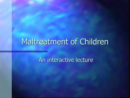 Maltreatment of Children An interactive lecture. maltreatment n The common term is child abuse, however, developmentalist's increasingly refer to the.