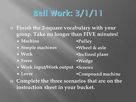 Bell Work: 3/1/11 Finish the 2-square vocabulary with your group. Take no longer than FIVE minutes! Machine Simple machines Work Force Work input/Work.