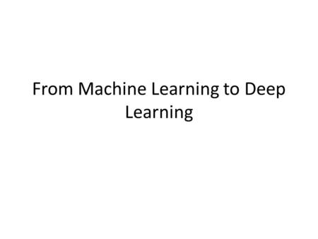 From Machine Learning to Deep Learning. Topics that I will Cover (subject to some minor adjustment) Week 2: Introduction to Deep Learning Week 3: Logistic.