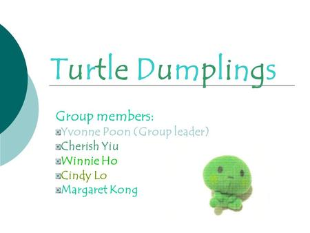 Turtle DumplingsTurtle Dumplings Group members: Yvonne Poon (Group leader) Cherish Yiu Winnie Ho Cindy Lo Margaret Kong.