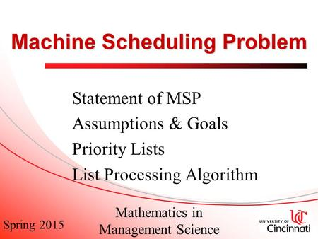 Spring 2015 Mathematics in Management Science Machine Scheduling Problem Statement of MSP Assumptions & Goals Priority Lists List Processing Algorithm.