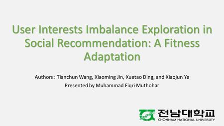 User Interests Imbalance Exploration in Social Recommendation: A Fitness Adaptation Authors : Tianchun Wang, Xiaoming Jin, Xuetao Ding, and Xiaojun Ye.