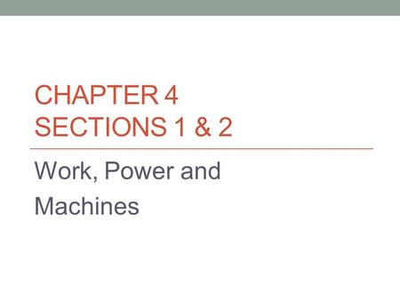 CHAPTER 4 SECTIONS 1 & 2 Work, Power and Machines.