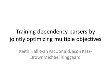 Training dependency parsers by jointly optimizing multiple objectives Keith HallRyan McDonaldJason Katz- BrownMichael Ringgaard.