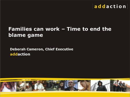 Families can work – Time to end the blame game Deborah Cameron, Chief Executive addaction.