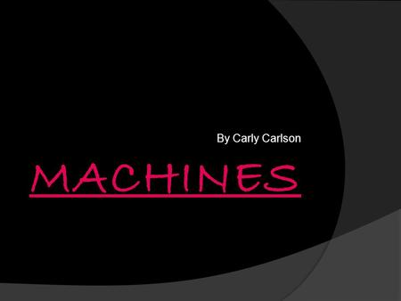By Carly Carlson. Simple And Complex Machines  Simple machine- A machine that changes the amount of force put in to motion, normally making a job easier.