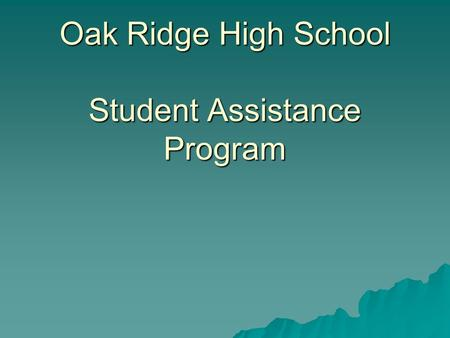 Oak Ridge High School Student Assistance Program.
