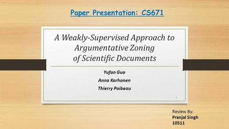 A Weakly-Supervised Approach to Argumentative Zoning of Scientific Documents Yufan Guo Anna Korhonen Thierry Poibeau 1 Review By: Pranjal Singh 10511 Paper.