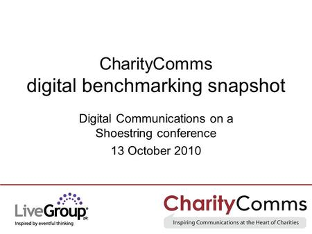 CharityComms digital benchmarking snapshot Digital Communications on a Shoestring conference 13 October 2010.