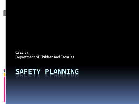 Circuit 7 Department of Children and Families. What About Safety Plans??? Let's think about it.  Do all safety plans have the same function or purpose?