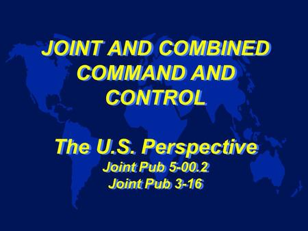 JOINT AND COMBINED COMMAND AND CONTROL The U.S. Perspective Joint Pub 5-00.2 Joint Pub 3-16.