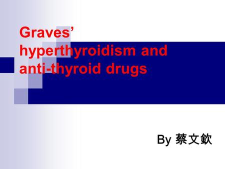 Graves' hyperthyroidism and anti-thyroid drugs By 蔡文欽.