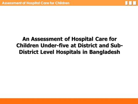 Assessment of Hospital Care for Children An Assessment of Hospital Care for Children Under-five at District and Sub- District Level Hospitals in Bangladesh.