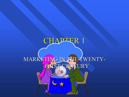 CHAPTER 1 MARKETING IN THE TWENTY- FIRST CENTURY.