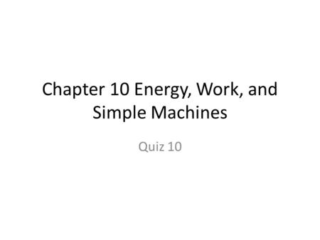 Chapter 10 Energy, Work, and Simple Machines Quiz 10.