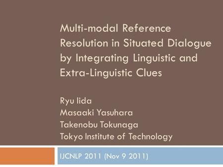 Multi-modal Reference Resolution in Situated Dialogue by Integrating Linguistic and Extra-Linguistic Clues Ryu Iida Masaaki Yasuhara Takenobu Tokunaga.