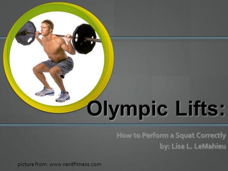 Olympic Lifts: How to Perform a Squat Correctly by: Lisa L. LeMahieu picture from: www.nerdfitness.com.