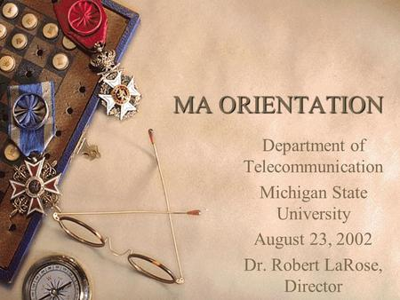 MA ORIENTATION Department of Telecommunication Michigan State University August 23, 2002 Dr. Robert LaRose, Director.