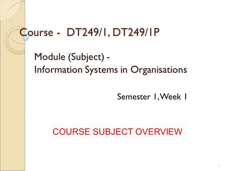 Course - DT249/1, DT249/1P Module (Subject) - Information Systems in Organisations COURSE SUBJECT OVERVIEW Semester 1, Week 1 1.