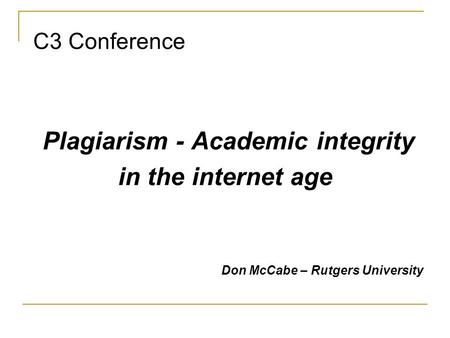 C3 Conference Plagiarism - Academic integrity in the internet age Don McCabe – Rutgers University.
