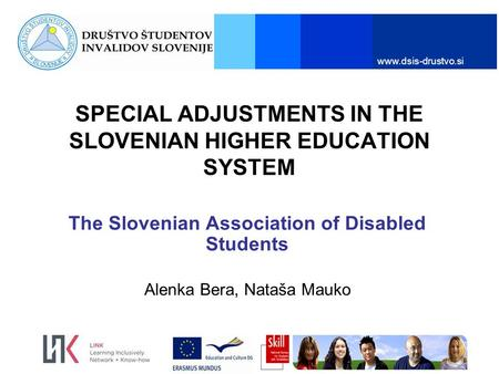 Www.dsis-drustvo.si SPECIAL ADJUSTMENTS IN THE SLOVENIAN HIGHER EDUCATION SYSTEM The Slovenian Association of Disabled Students Alenka Bera, Nataša Mauko.