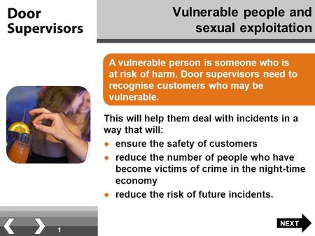 1 Vulnerable people and sexual exploitation A vulnerable person is someone who is at risk of harm. Door supervisors need to recognise customers who may.