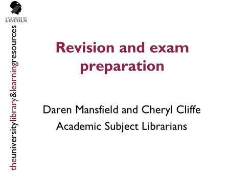 Revision and exam preparation Daren Mansfield and Cheryl Cliffe Academic Subject Librarians.