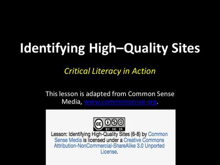 Identifying High–Quality Sites Critical Literacy in Action This lesson is adapted from Common Sense Media, www.commonsense.org.www.commonsense.org.
