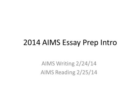2014 AIMS Essay Prep Intro AIMS Writing 2/24/14 AIMS Reading 2/25/14.
