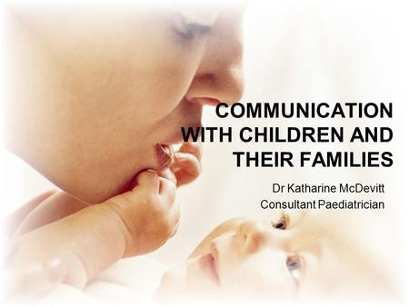 COMMUNICATION WITH CHILDREN AND THEIR FAMILIES Dr Katharine McDevitt Consultant Paediatrician.