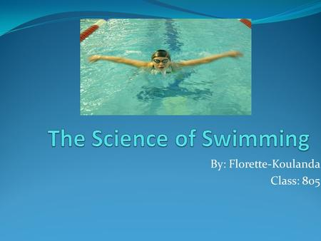 By: Florette-Koulanda Class: 805. Swimming I choose to do the science of swimming because I like to swim. And also I like water, but I do not know how.