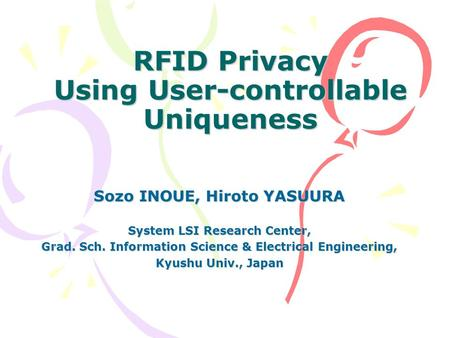 RFID Privacy Using User-controllable Uniqueness Sozo INOUE, Hiroto YASUURA System LSI Research Center, Grad. Sch. Information Science & Electrical Engineering,