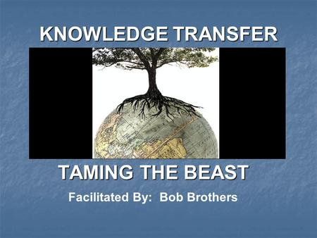 KNOWLEDGE TRANSFER TAMING THE BEAST Facilitated By: Bob Brothers.