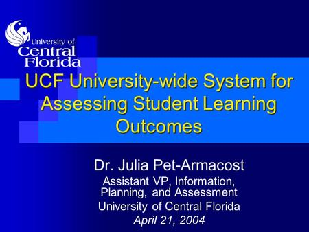 UCF University-wide System for Assessing Student Learning Outcomes Dr. Julia Pet-Armacost Assistant VP, Information, Planning, and Assessment University.