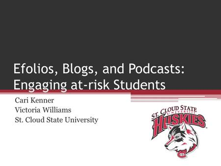 Efolios, Blogs, and Podcasts: Engaging at-risk Students Cari Kenner Victoria Williams St. Cloud State University.