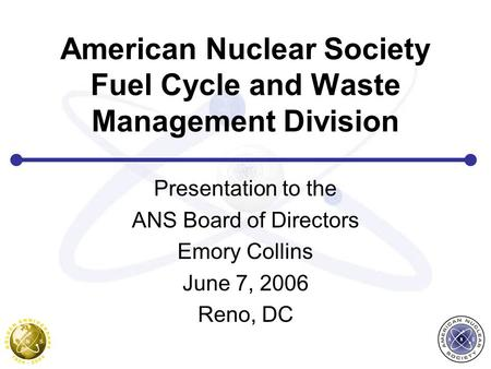 American Nuclear Society Fuel Cycle and Waste Management Division Presentation to the ANS Board of Directors Emory Collins June 7, 2006 Reno, DC.