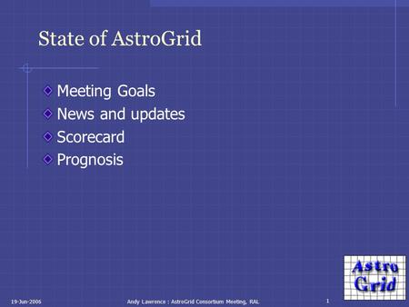 1 19-Jun-2006Andy Lawrence : AstroGrid Consortium Meeting, RAL State of AstroGrid Meeting Goals News and updates Scorecard Prognosis.