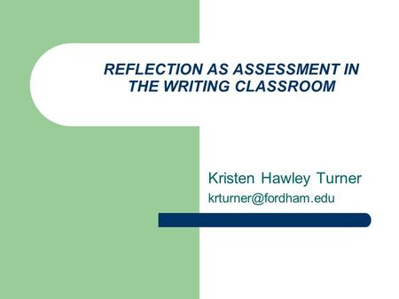REFLECTION AS ASSESSMENT IN THE WRITING CLASSROOM Kristen Hawley Turner