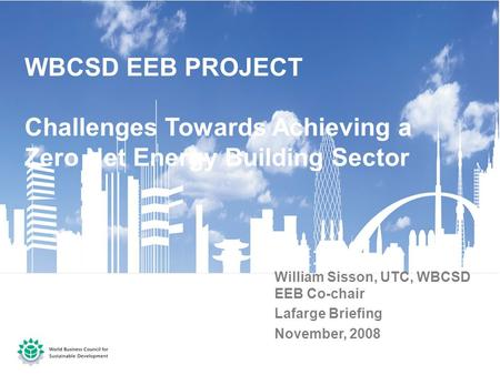 WBCSD EEB PROJECT Challenges Towards Achieving a Zero Net Energy Building Sector William Sisson, UTC, WBCSD EEB Co-chair Lafarge Briefing November, 2008.