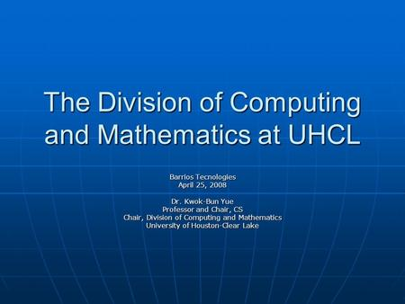 The Division of Computing and Mathematics at UHCL Barrios Tecnologies April 25, 2008 Dr. Kwok-Bun Yue Professor and Chair, CS Chair, Division of Computing.