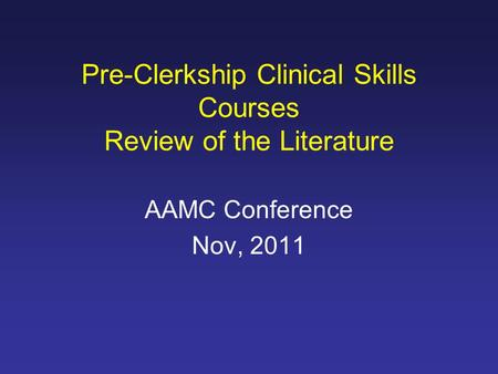 AAMC Conference Nov, 2011 Pre-Clerkship Clinical Skills Courses Review of the Literature.