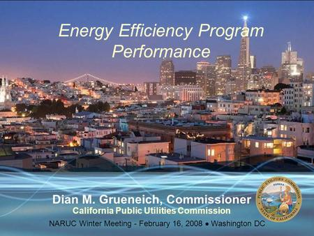 Energy Efficiency Program Performance Dian M. Grueneich, Commissioner California Public Utilities Commission NARUC Winter Meeting - February 16, 2008 
