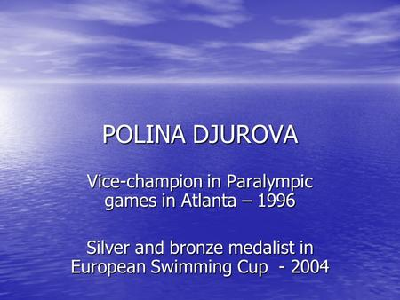 POLINA DJUROVA Vice-champion in Paralympic games in Atlanta – 1996 Silver and bronze medalist in European Swimming Cup - 2004.