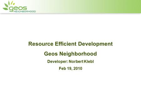 Resource Efficient Development Geos Neighborhood Developer: Norbert Klebl Feb 19, 2010.