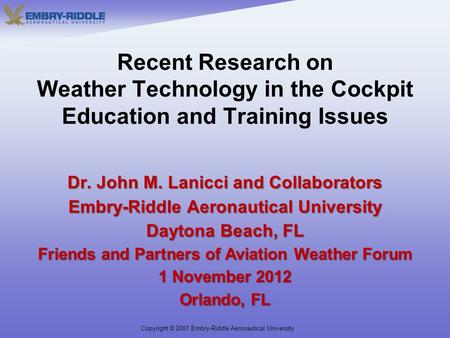 Copyright © 2007 Embry-Riddle Aeronautical University Recent Research on Weather Technology in the Cockpit Education and Training Issues Dr. John M. Lanicci.