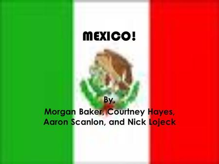 MEXICO! By, Morgan Baker, Courtney Hayes, Aaron Scanlon, and Nick Lojeck.