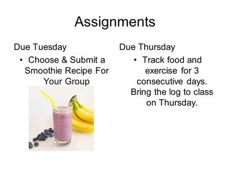 Assignments Due Tuesday Choose & Submit a Smoothie Recipe For Your Group Due Thursday Track food and exercise for 3 consecutive days. Bring the log to.