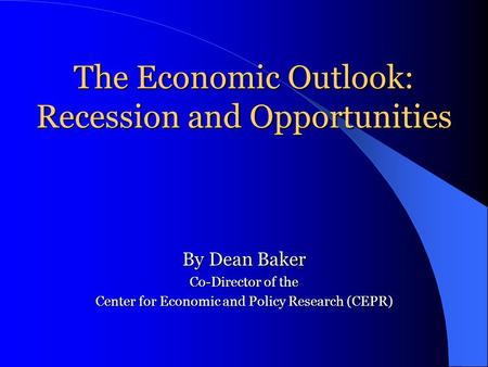 The Economic Outlook: Recession and Opportunities By Dean Baker Co-Director of the Center for Economic and Policy Research (CEPR)