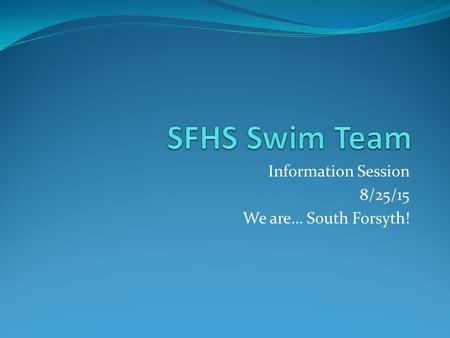 Information Session 8/25/15 We are… South Forsyth!